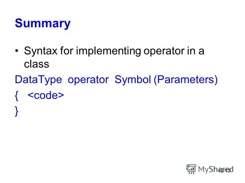 12/13 Summary Syntax for implementing operator in a class DataType operator Symbol (Parameters) { }