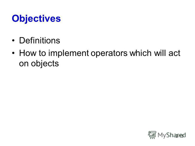 2/13 Objectives Definitions How to implement operators which will act on objects