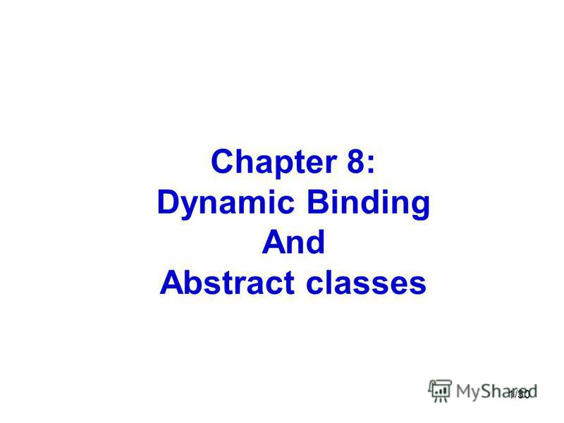 1/30 Chapter 8: Dynamic Binding And Abstract classes