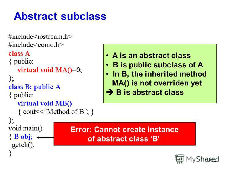 15/30 Abstract subclass Error: Cannot create instance of abstract class B A is an abstract class B is public subclass of A In B, the inherited method MA() is not overriden yet B is abstract class