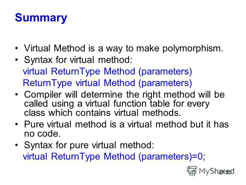 27/30 Summary Virtual Method is a way to make polymorphism. Syntax for virtual method: virtual ReturnType Method (parameters) ReturnType virtual Method (parameters) Compiler will determine the right method will be called using a virtual function tabl
