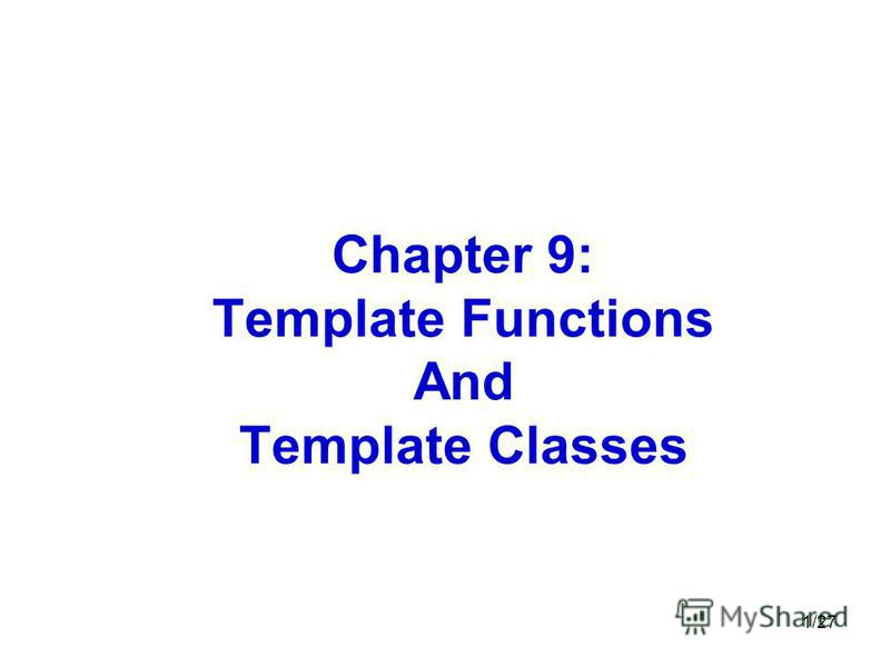 1/27 Chapter 9: Template Functions And Template Classes
