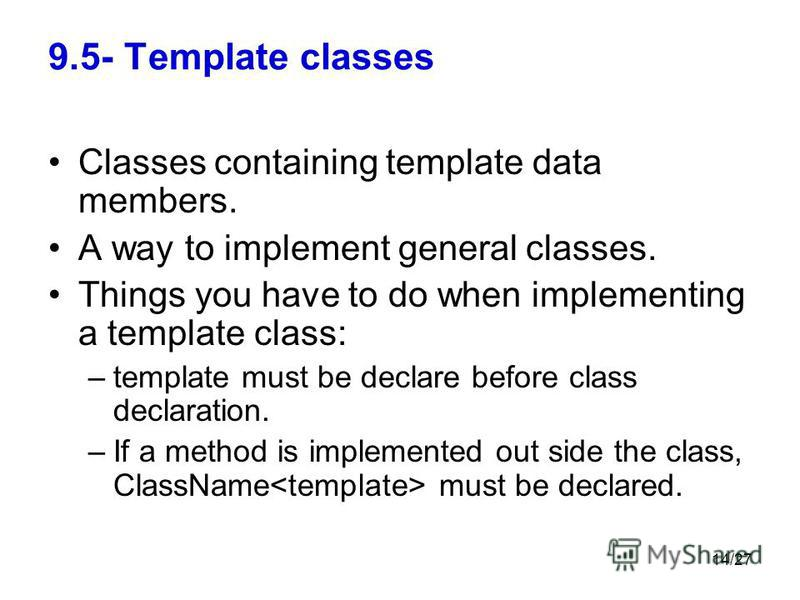 14/27 9.5- Template classes Classes containing template data members. A way to implement general classes. Things you have to do when implementing a template class: –template must be declare before class declaration. –If a method is implemented out si