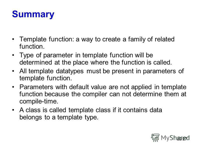 22/27 Summary Template function: a way to create a family of related function. Type of parameter in template function will be determined at the place where the function is called. All template datatypes must be present in parameters of template funct