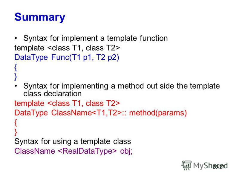 23/27 Summary Syntax for implement a template function template DataType Func(T1 p1, T2 p2) { } Syntax for implementing a method out side the template class declaration template DataType ClassName :: method(params) { } Syntax for using a template cla