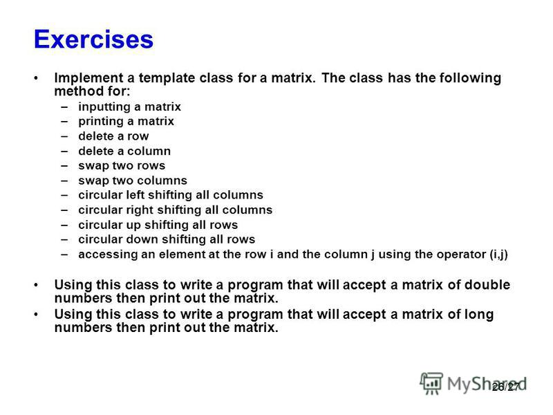 26/27 Exercises Implement a template class for a matrix. The class has the following method for: –inputting a matrix –printing a matrix –delete a row –delete a column –swap two rows –swap two columns –circular left shifting all columns –circular righ