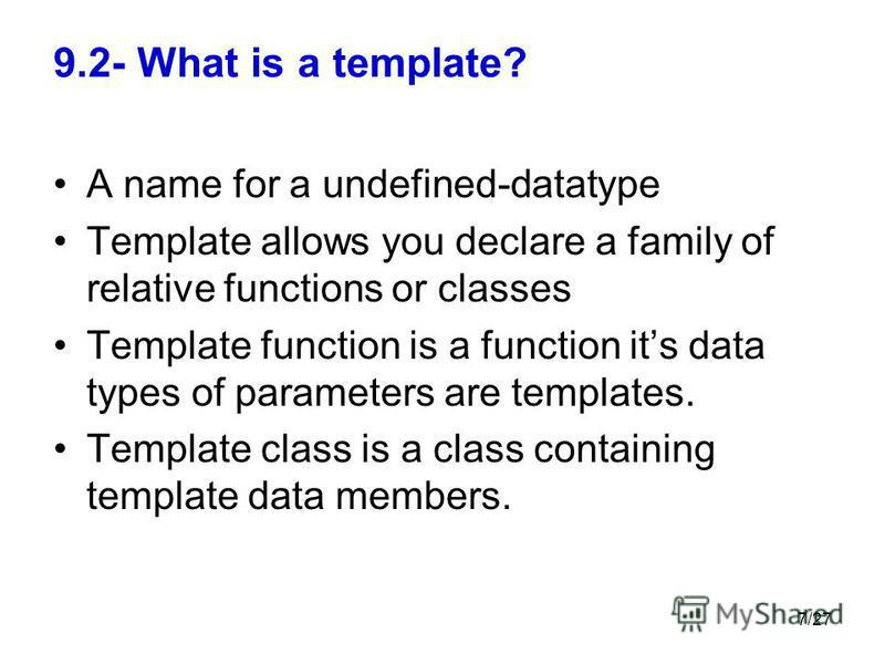 7/27 9.2- What is a template? A name for a undefined-datatype Template allows you declare a family of relative functions or classes Template function is a function its data types of parameters are templates. Template class is a class containing templ