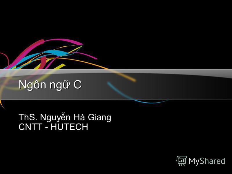 Ngôn ng C ThS. Nguyn Hà Giang CNTT - HUTECH