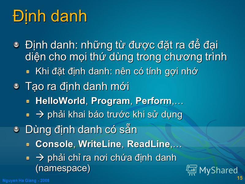 Nguyen Ha Giang - 2008 15 Đnh danh Đnh danh: nhng t đưc đt ra đ đi din cho mi th dùng trong chương trình Khi đt đnh danh: nên có tính gi nh To ra đnh danh mi HelloWorld, Program, Perform,… phi khai báo trưc khi s dng phi khai báo trưc khi s dng Dùng
