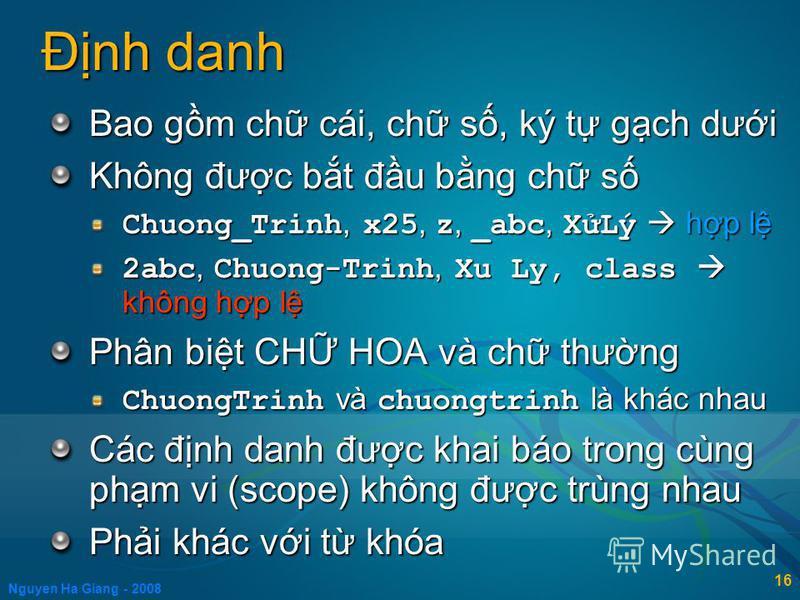 Nguyen Ha Giang - 2008 16 Đnh danh Bao gm ch cái, ch s, ký t gch dưi Không đưc bt đu bng ch s Chuong_Trinh, x25, z, _abc, XLý hp l 2abc, Chuong-Trinh, Xu Ly, class không hp l Phân bit CH HOA và ch thưng ChuongTrinh và chuongtrinh là khác nhau Các đnh