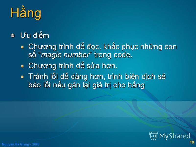 Nguyen Ha Giang - 2008 19 Hng Ưu đim Chương trình d đc, khc phc nhng con s magic number trong code. Chương trình d sa hơn. Tránh li d dàng hơn, trình biên dch s báo li nu gán li giá tr cho hng