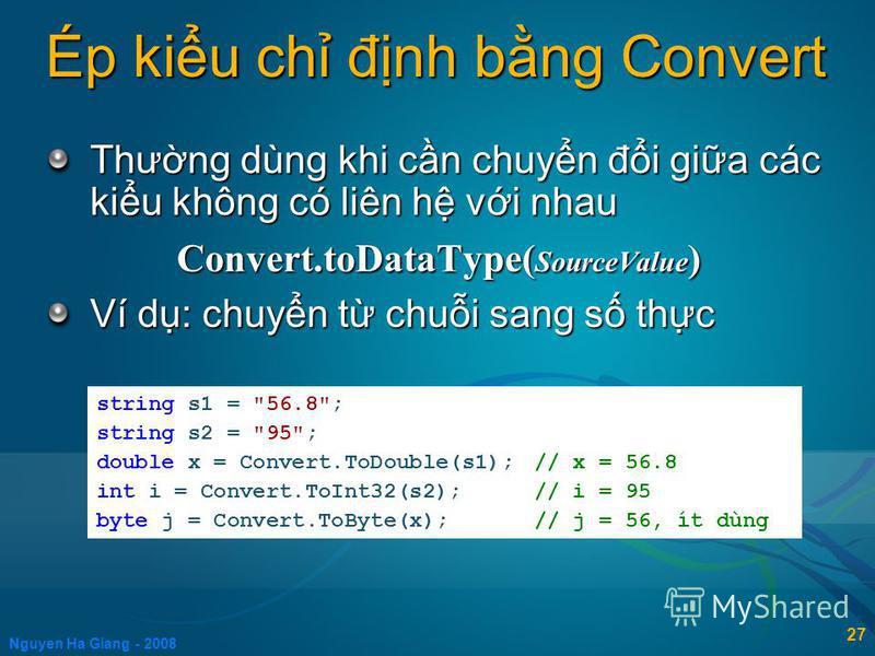 Nguyen Ha Giang - 2008 27 Ép kiu ch đnh bng Convert Thưng dùng khi cn chuyn đi gia các kiu không có liên h vi nhau Convert.toDataType( SourceValue ) Ví d: chuyn t chui sang s thc string s1 =