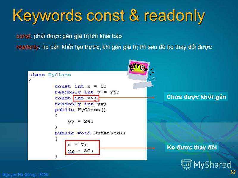 Nguyen Ha Giang - 2008 32 Keywords const & readonly const const: phi đưc gán giá tr khi khai báo readonly readonly: ko cn khi to trưc, khi gán giá tr thì sau đó ko thay đi đưc Chưa đưc khi gán Ko đưc thay đi