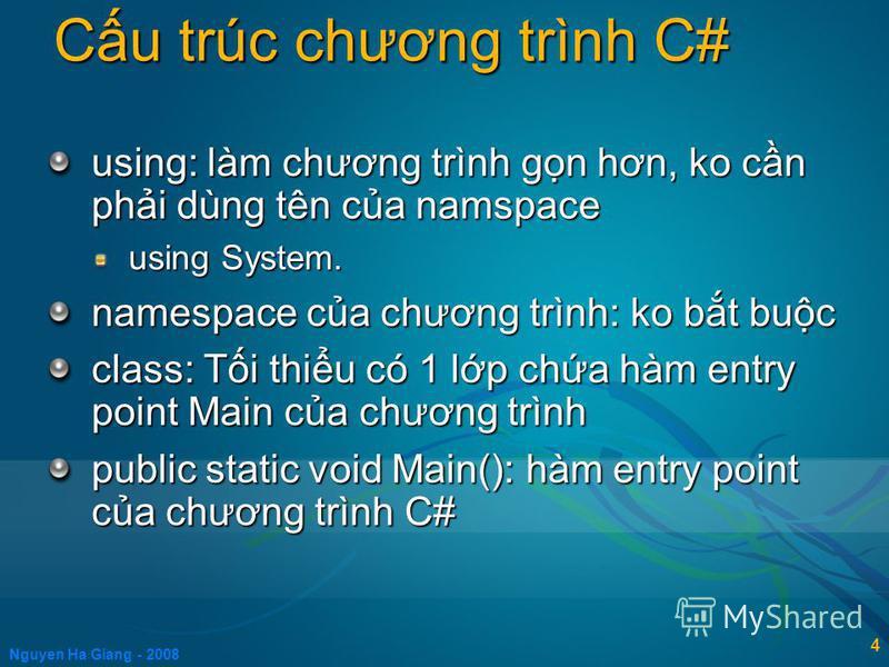 Nguyen Ha Giang - 2008 4 using: làm chương trình gn hơn, ko cn phi dùng tên ca namspace using System. namespace ca chương trình: ko bt buc class: Ti thiu có 1 lp cha hàm entry point Main ca chương trình public static void Main(): hàm entry point ca c
