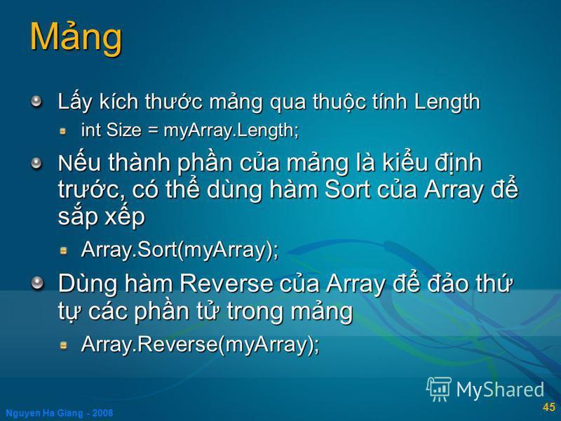 Nguyen Ha Giang - 2008 45 Mng Ly kích thưc mng qua thuc tính Length int Size = myArray.Length; N u thành phn ca mng là kiu đnh trưc, có th dùng hàm Sort ca Array đ sp xp Array.Sort(myArray); Dùng hàm Reverse ca Array đ đo th t các phn t trong mng Arr