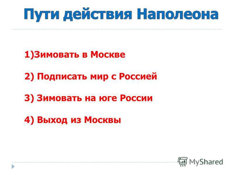 1)Зимовать в Москве 2) Подписать мир с Россией 3) Зимовать на юге России 4) Выход из Москвы