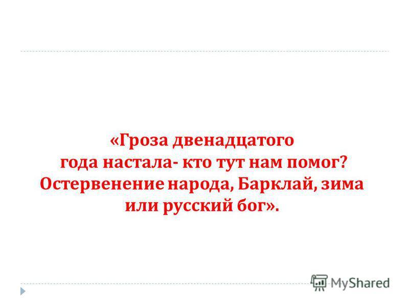 « Гроза двенадцатого года настала - кто тут нам помог ? Остервенение народа, Барклай, зима или русский бог ».