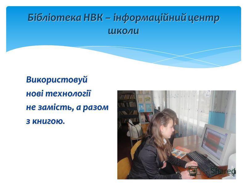 Використовуй нові технології не замість, а разом з книгою. Бібліотека НВК – інформаційний центр школи