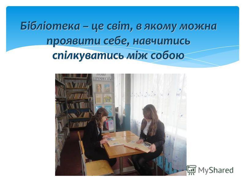 Бібліотека – це світ, в якому можна проявити себе, навчитись спілкуватись між собою