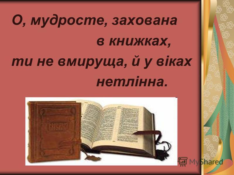О, мудросте, захована в книжках, ти не вмируща, й у віках нетлінна.