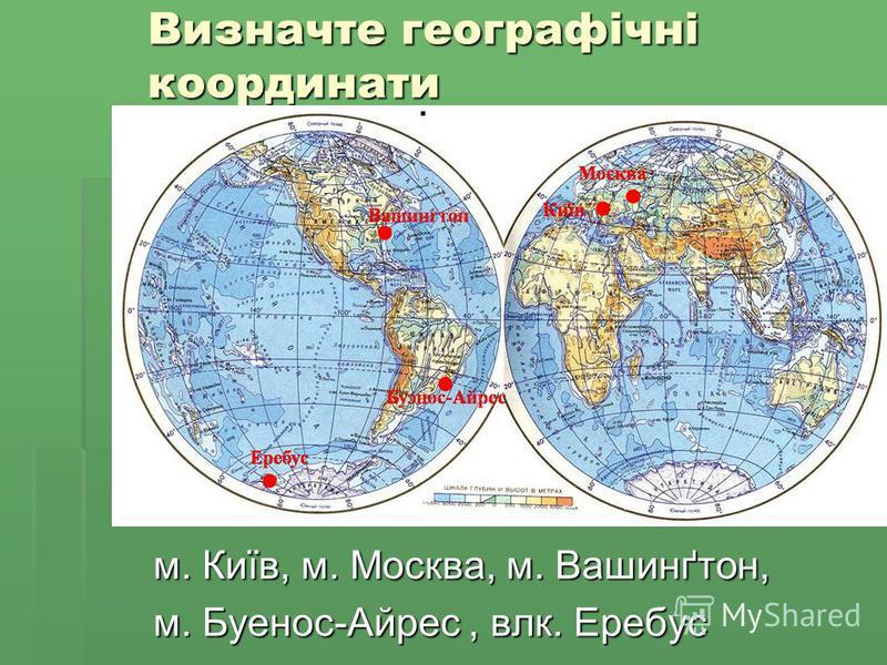 м. Київ, м. Москва, м. Вашинґтон, м. Буенос-Айрес, влк. Еребус Визначте географічні координати