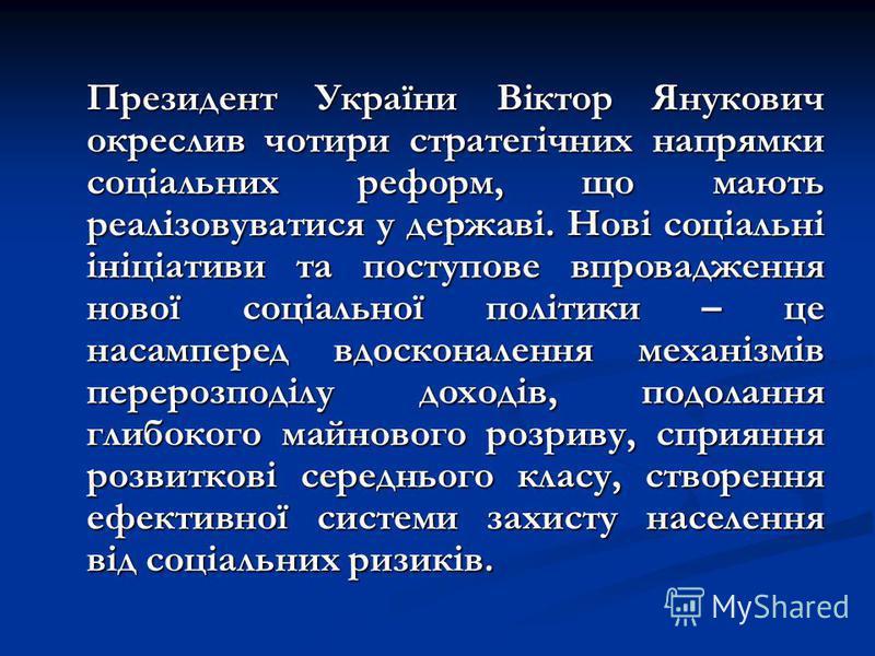 Президент України Віктор Янукович окреслив чотири стратегічних напрямки соціальних реформ, що мають реалізовуватися у державі. Нові соціальні ініціативи та поступове впровадження нової соціальної політики – це насамперед вдосконалення механізмів пере