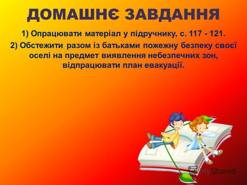 ДОМАШНЄ ЗАВДАННЯ 1) Опрацювати матеріал у підручнику, с. 117 - 121. 2) Обстежити разом із батьками пожежну безпеку своєї оселі на предмет виявлення небезпечних зон, відпрацювати план евакуації.