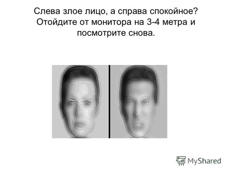 Слева злое лицо, а справа спокойное? Отойдите от монитора на 3-4 метра и посмотрите снова.