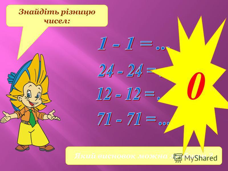 Знайдіть різницю чисел: Який висновок можна зробити ? 0