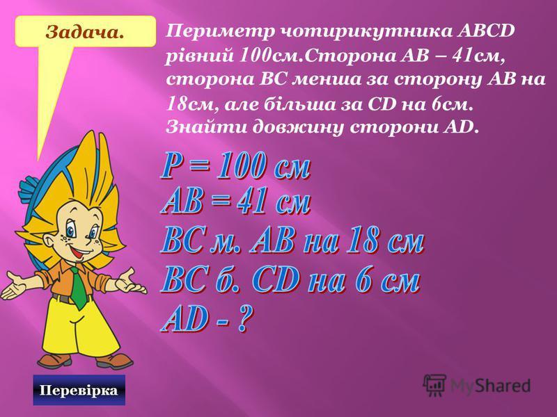 Перевірка Задача. Периметр чотирикутника АВСD рівний 100 см.Сторона АВ – 41 см, сторона ВС менша за сторону АВ на 18 см, але більша за СD на 6 см. Знайти довжину сторони АD.