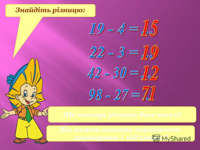 Знайдіть різницю: Що показує різниця двох чисел? Що можна сказати порівнюючи зменшуване і від'ємник ?