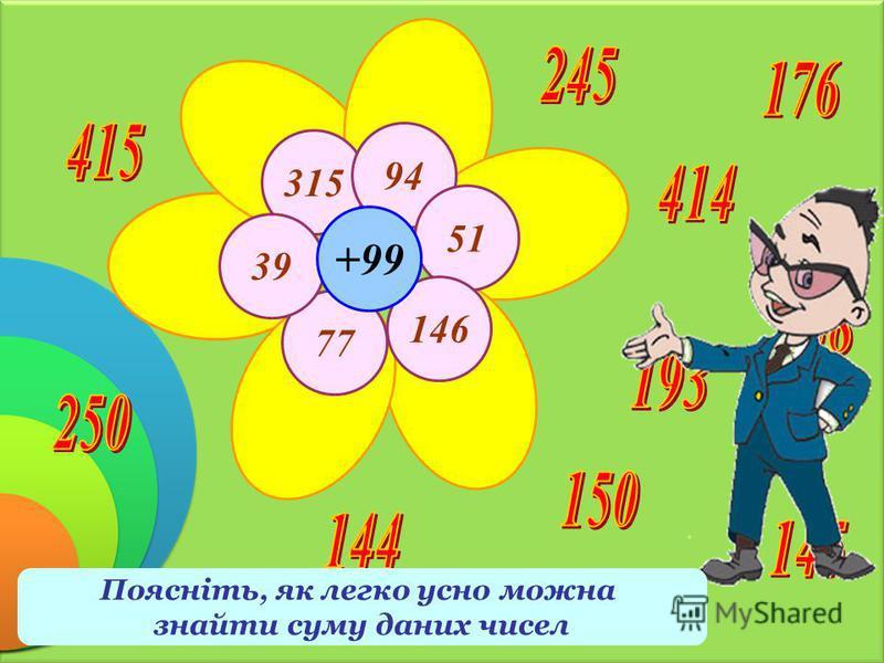 315 94 51 146 77 39 +99 Знайдіть суму чисел на пелюстках і 99 Поясніть, як легко усно можна знайти суму даних чисел