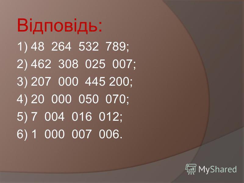 Запишіть цифрами число: 1)Сорок вісім мільярдів двісті шістдесят чотири мільйони пятсот тридцять дві тисячі сімсот вісімдесят дев ять; 2) Чотириста шістдесят два мільярди триста вісім мільйонів двадцять п ять тисяч сімдесят сім; 3) Двісті сім мільярд