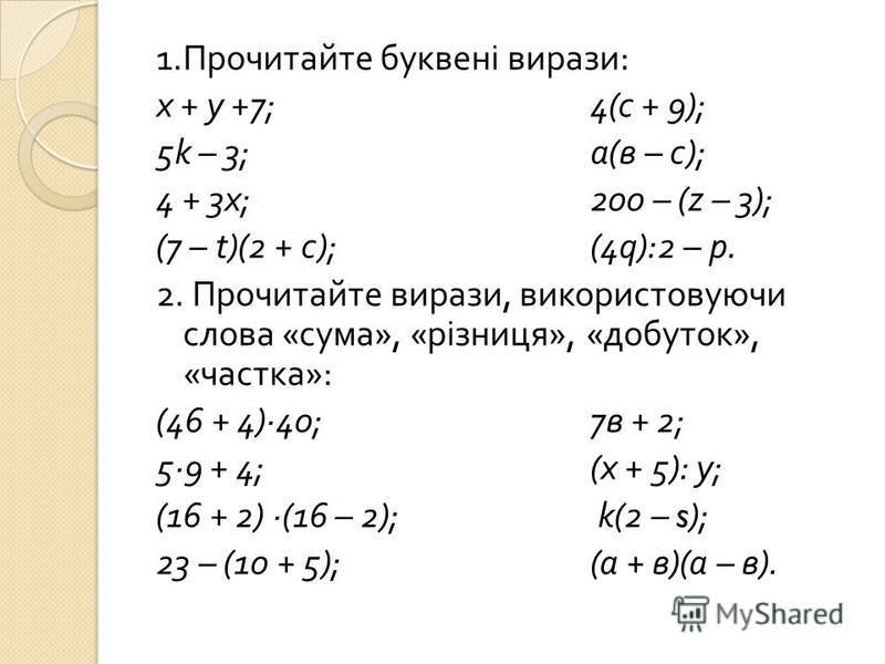 1. Прочитайте буквені вирази : х + у +7;4( с + 9); 5k – 3; а ( в – с ); 4 + 3 х ;200 – (z – 3); (7 – t)(2 + с );(4q):2 – р. 2. Прочитайте вирази, використовуючи слова « сума », « різниця », « добуток », « частка »: (46 + 4)40; 7 в + 2; 59 + 4;( х + 5