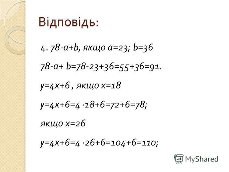 Відповідь : 4. 78- а +b, якщо а =23; b=36 78- а + b=78-23+36=55+36=91. y=4 х +6, якщо х =18 y=4 х +6=4 18+6=72+6=78; якщо х =26 y=4 х +6=4 26+6=104+6=110;