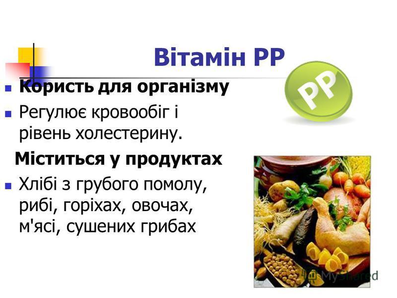 Вітамін РР Користь для організму Регулює кровообіг і рівень холестерину. Міститься у продуктах Хлібі з грубого помолу, рибі, горіхах, овочах, м'ясі, сушених грибах