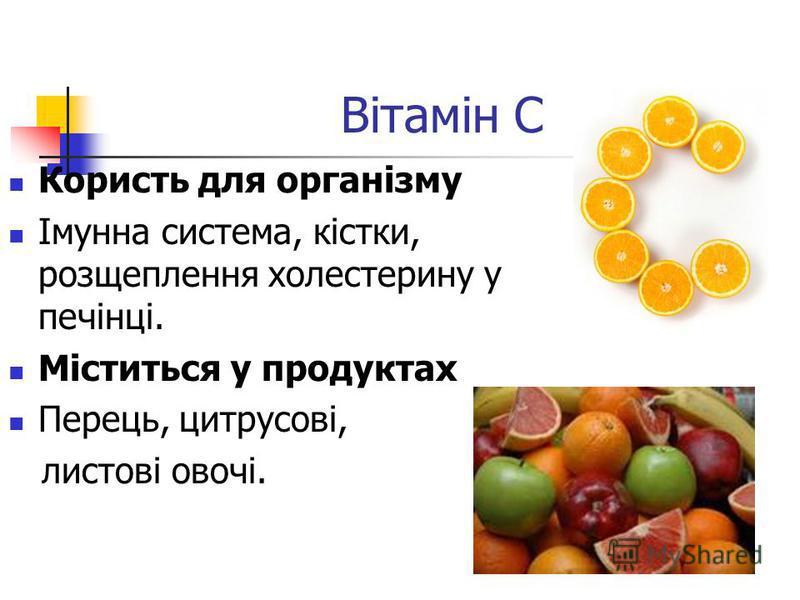 Вітамін C Користь для організму Імунна система, кістки, розщеплення холестерину у печінці. Міститься у продуктах Перець, цитрусові, листові овочі.