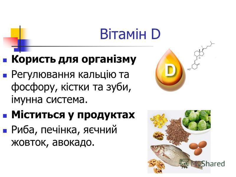 Вітамін D Користь для організму Регулювання кальцію та фосфору, кістки та зуби, імунна система. Міститься у продуктах Риба, печінка, яєчний жовток, авокадо.