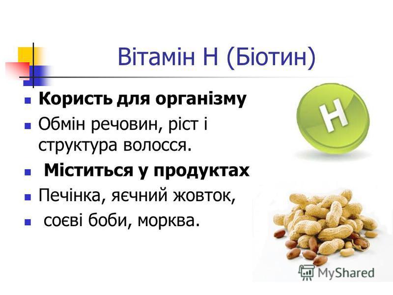 Вітамін H (Біотин) Користь для організму Обмін речовин, ріст і структура волосся. Міститься у продуктах Печінка, яєчний жовток, соєві боби, морква.