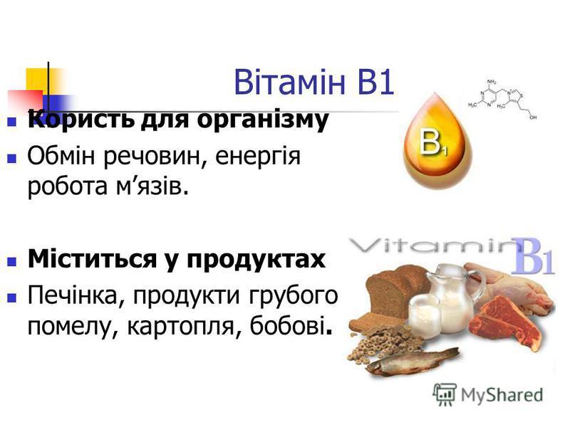 Вітамін B1 Користь для організму Обмін речовин, енергія робота мязів. Міститься у продуктах Печінка, продукти грубого помелу, картопля, бобові.