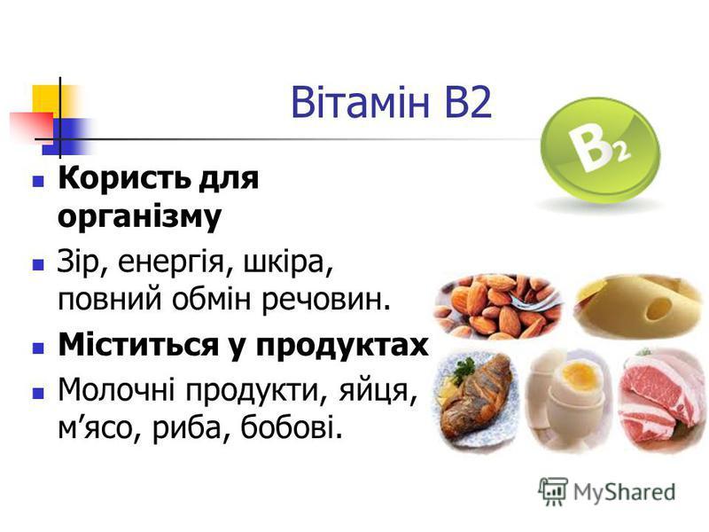 Вітамін B2 Користь для організму Зір, енергія, шкіра, повний обмін речовин. Міститься у продуктах Молочні продукти, яйця, мясо, риба, бобові.