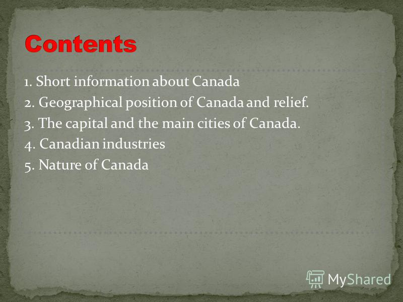 1. Short information about Canada 2. Geographical position of Canada and relief. 3. The capital and the main cities of Canada. 4. Canadian industries 5. Nature of Canada