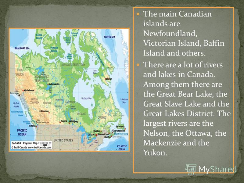 The main Canadian islands are Newfoundland, Victorian Island, Baffin Island and others. There are a lot of rivers and lakes in Canada. Among them there are the Great Bear Lake, the Great Slave Lake and the Great Lakes District. The largest rivers are