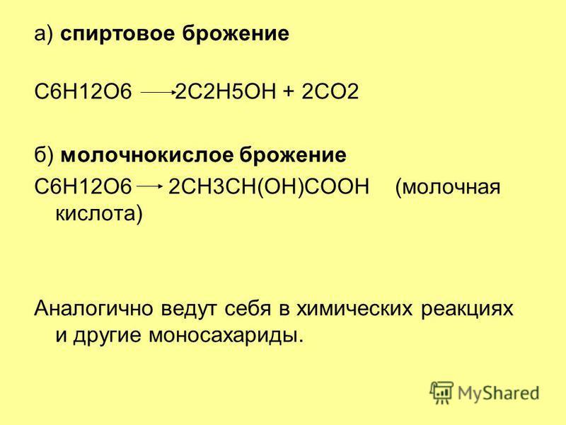 а) спиртовое брожение C6H12O6 2C2H5OH + 2CO2 б) молочнокислое брожение C6H12O6 2CH3CH(OH)COOH (молочная кислота) Аналогично ведут себя в химических реакциях и другие моносахариды.
