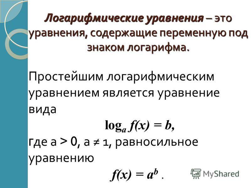 Логарифмические уравнения – это уравнения, содержащие переменную под знаком логарифма. Простейшим логарифмическим уравнением является уравнение вида log a f(x) = b, г де а > 0, а 1, равносильное уравнению f(x) = a b.