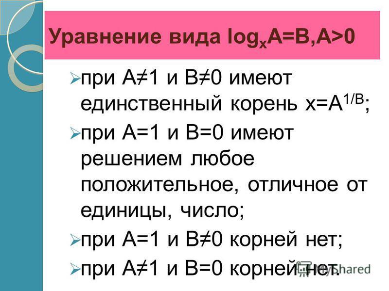 Уравнение вида log x A=B,A>0 при А1 и В0 имеют единственный корень х=А 1/В ; при А=1 и В=0 имеют решением любое положительное, отличное от единицы, число; при А=1 и В0 корней нет; при А1 и В=0 корней нет.