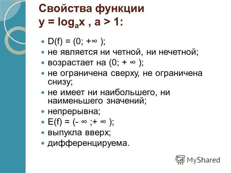 Свойства функции у = log a х, a > 1: D(f) = (0; + ); не является ни четной, ни нечетной; возрастает на (0; + ); не ограничена сверху, не ограничена снизу; не имеет ни наибольшего, ни наименьшего значений; непрерывна; E(f) = (- ;+ ); выпукла вверх; ди