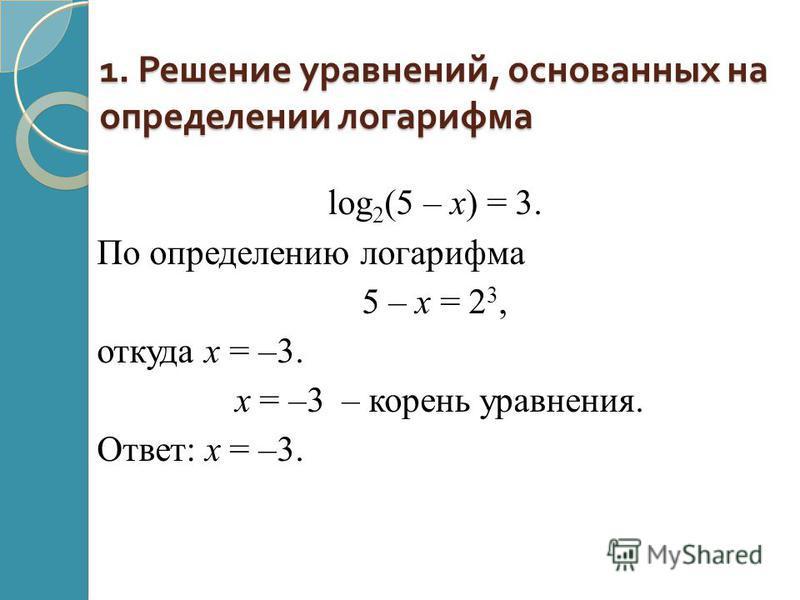 1. Решение уравнений, основанных на определении логарифма log 2 (5 – x) = 3. По определению логарифма 5 – х = 2 3, откуда х = –3. х = –3 – корень уравнения. Ответ: х = –3.