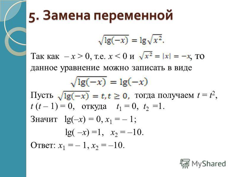 5. Замена переменной Так как – х > 0, т.е. х < 0 и, то данное уравнение можно записать в виде. Пусть тогда получаем t = t 2, t (t – 1) = 0, откуда t 1 = 0, t 2 =1. Значит lg(–x) = 0, x 1 = – 1; lg( –x) =1, x 2 = –10. Ответ: x 1 = – 1, x 2 = –10.