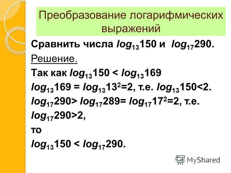 Преобразование логарифмических выражений Сравнить числа log 13 150 и log 17 290. Решение. Так как log 13 150 < log 13 169 log 13 169 = log 13 13 2 =2, т.е. log 13 150<2. log 17 290> log 17 289= log 17 17 2 =2, т.е. log 17 290>2, то log 13 150 < log 1